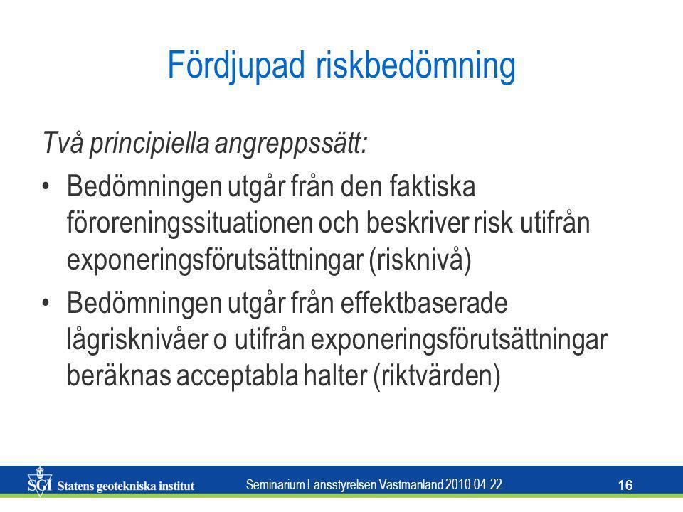 Seminarium Länsstyrelsen Västmanland 2010-04-22 16 Fördjupad riskbedömning Två principiella angreppssätt: Bedömningen utgår från den faktiska föroreni
