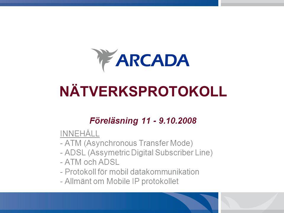 NÄTVERKSPROTOKOLL Föreläsning 11 - 9.10.2008 INNEHÅLL - ATM (Asynchronous Transfer Mode) - ADSL (Assymetric Digital Subscriber Line) - ATM och ADSL - Protokoll för mobil datakommunikation - Allmänt om Mobile IP protokollet