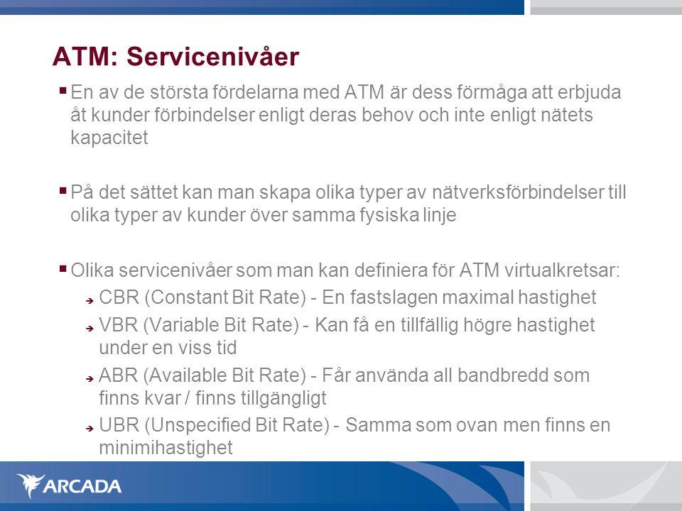 ATM: Servicenivåer  En av de största fördelarna med ATM är dess förmåga att erbjuda åt kunder förbindelser enligt deras behov och inte enligt nätets kapacitet  På det sättet kan man skapa olika typer av nätverksförbindelser till olika typer av kunder över samma fysiska linje  Olika servicenivåer som man kan definiera för ATM virtualkretsar:  CBR (Constant Bit Rate) - En fastslagen maximal hastighet  VBR (Variable Bit Rate) - Kan få en tillfällig högre hastighet under en viss tid  ABR (Available Bit Rate) - Får använda all bandbredd som finns kvar / finns tillgängligt  UBR (Unspecified Bit Rate) - Samma som ovan men finns en minimihastighet