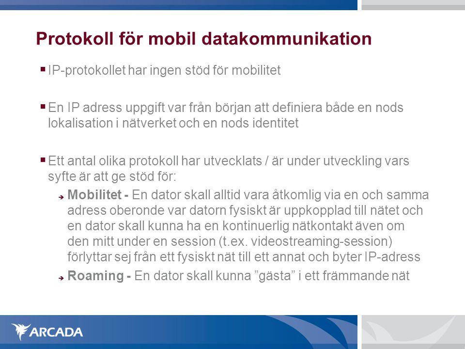 Protokoll för mobil datakommunikation  IP-protokollet har ingen stöd för mobilitet  En IP adress uppgift var från början att definiera både en nods lokalisation i nätverket och en nods identitet  Ett antal olika protokoll har utvecklats / är under utveckling vars syfte är att ge stöd för:  Mobilitet - En dator skall alltid vara åtkomlig via en och samma adress oberonde var datorn fysiskt är uppkopplad till nätet och en dator skall kunna ha en kontinuerlig nätkontakt även om den mitt under en session (t.ex.