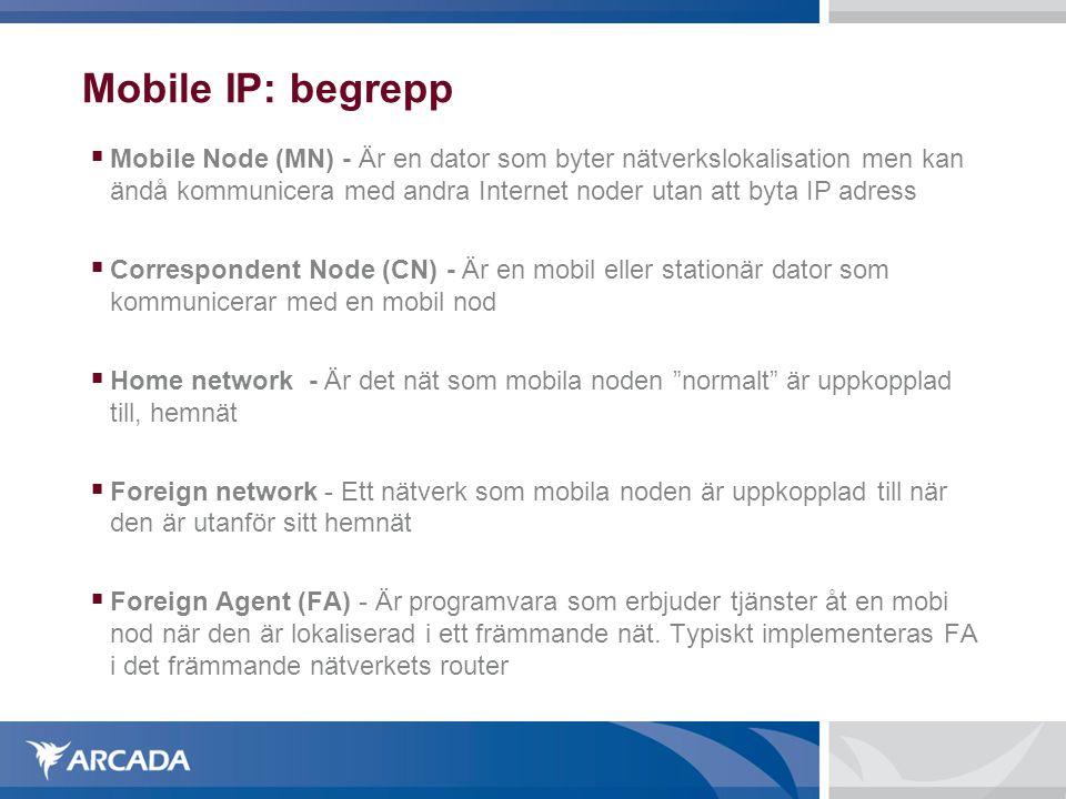 Mobile IP: begrepp  Mobile Node (MN) - Är en dator som byter nätverkslokalisation men kan ändå kommunicera med andra Internet noder utan att byta IP