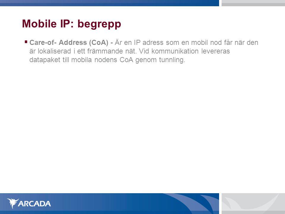 Mobile IP: begrepp  Care-of- Address (CoA) - Är en IP adress som en mobil nod får när den är lokaliserad i ett främmande nät. Vid kommunikation lever