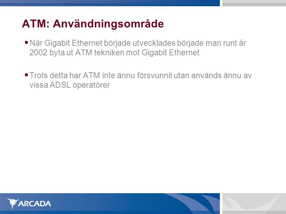 ATM: Användningsområde  När Gigabit Ethernet började utvecklades började man runt år 2002 byta ut ATM tekniken mot Gigabit Ethernet  Trots detta har
