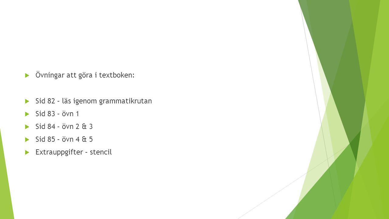  Övningar att göra i textboken:  Sid 82 – läs igenom grammatikrutan  Sid 83 – övn 1  Sid 84 – övn 2 & 3  Sid 85 – övn 4 & 5  Extrauppgifter – st