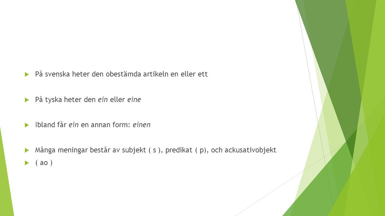  På svenska heter den obestämda artikeln en eller ett  På tyska heter den ein eller eine  Ibland får ein en annan form: einen  Många meningar best