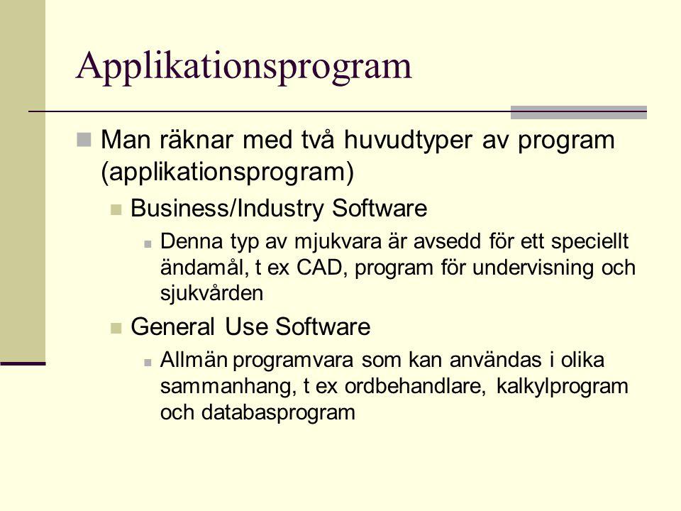 Applikationsprogram Man räknar med två huvudtyper av program (applikationsprogram) Business/Industry Software Denna typ av mjukvara är avsedd för ett speciellt ändamål, t ex CAD, program för undervisning och sjukvården General Use Software Allmän programvara som kan användas i olika sammanhang, t ex ordbehandlare, kalkylprogram och databasprogram