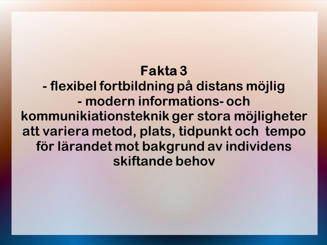Fakta 3 - flexibel fortbildning på distans möjlig - modern informations- och kommunikiationsteknik ger stora möjligheter att variera metod, plats, tidpunkt och tempo för lärandet mot bakgrund av individens skiftande behov