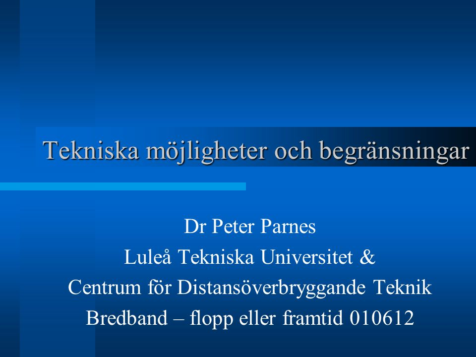 Tekniska möjligheter och begränsningar Dr Peter Parnes Luleå Tekniska Universitet & Centrum för Distansöverbryggande Teknik Bredband – flopp eller framtid 010612