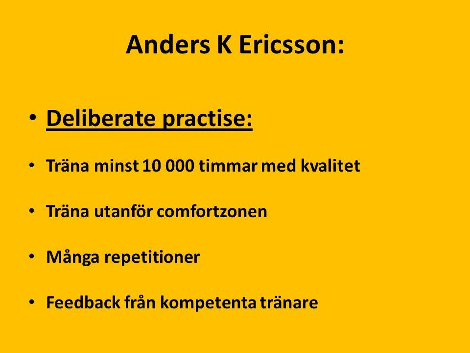 Anders K Ericsson: Deliberate practise: Träna minst 10 000 timmar med kvalitet Träna utanför comfortzonen Många repetitioner Feedback från kompetenta