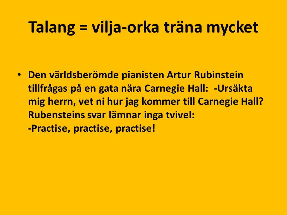 Talang = vilja-orka träna mycket Den världsberömde pianisten Artur Rubinstein tillfrågas på en gata nära Carnegie Hall: -Ursäkta mig herrn, vet ni hur