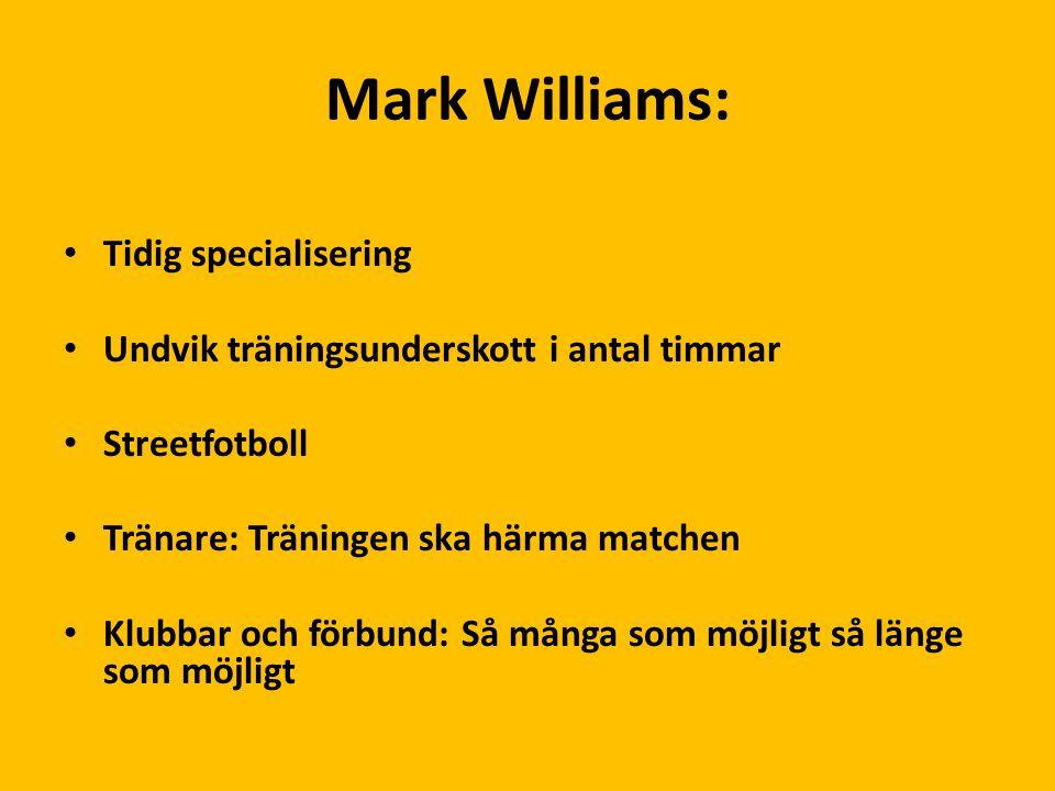 Mark Williams: Tidig specialisering Undvik träningsunderskott i antal timmar Streetfotboll Tränare: Träningen ska härma matchen Klubbar och förbund: S