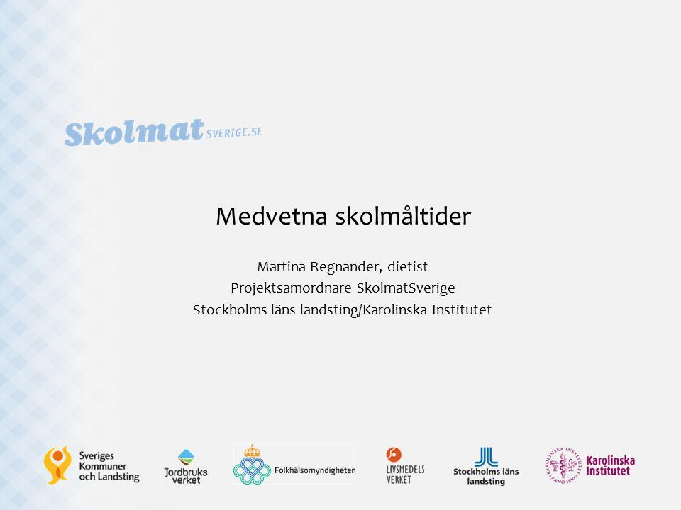 Medvetna skolmåltider Martina Regnander, dietist Projektsamordnare SkolmatSverige Stockholms läns landsting/Karolinska Institutet
