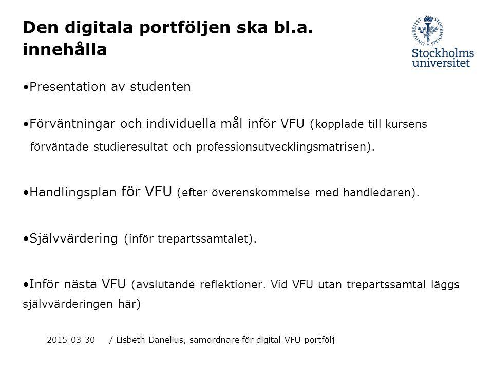 2015-03-30/ Lisbeth Danelius, samordnare för digital VFU-portfölj Den digitala portföljen ska bl.a. innehålla Presentation av studenten Förväntningar