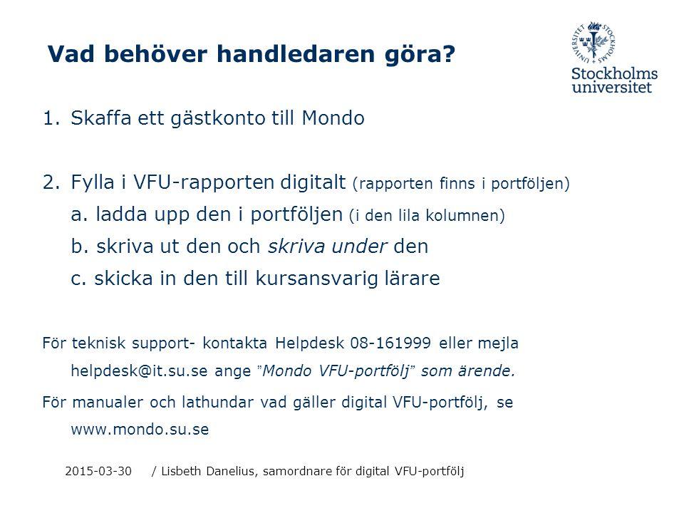 2015-03-30/ Lisbeth Danelius, samordnare för digital VFU-portfölj Vad behöver handledaren göra? 1.Skaffa ett gästkonto till Mondo 2.Fylla i VFU-rappor