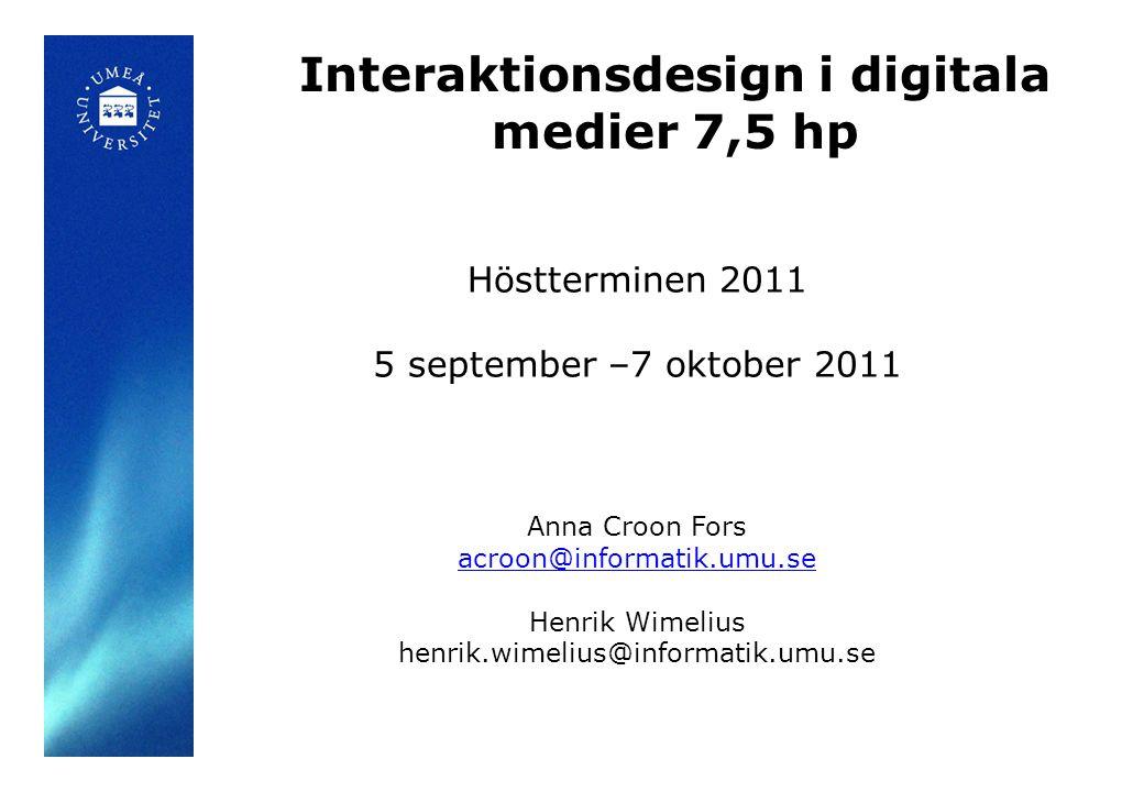 Interaktionsdesign i digitala medier 7,5 hp Höstterminen 2011 5 september –7 oktober 2011 Anna Croon Fors acroon@informatik.umu.se Henrik Wimelius henrik.wimelius@informatik.umu.se