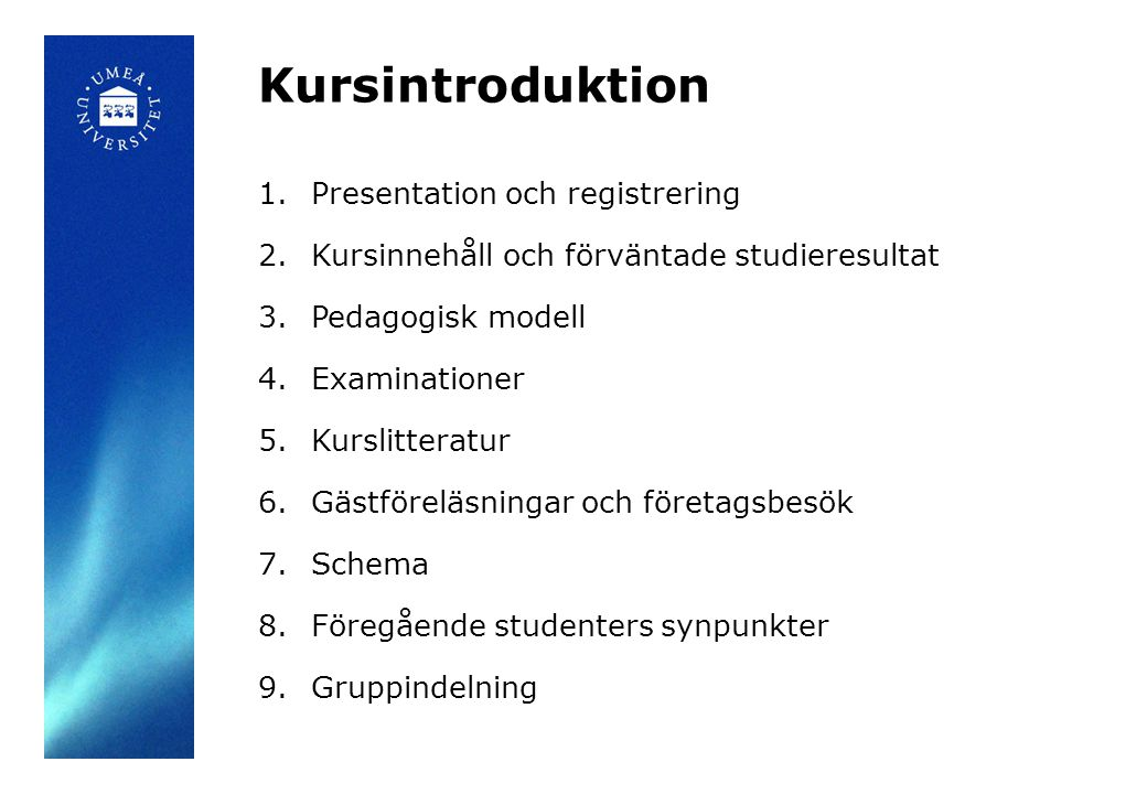 Kursintroduktion 1.Presentation och registrering 2.Kursinnehåll och förväntade studieresultat 3.Pedagogisk modell 4.Examinationer 5.Kurslitteratur 6.Gästföreläsningar och företagsbesök 7.Schema 8.Föregående studenters synpunkter 9.Gruppindelning