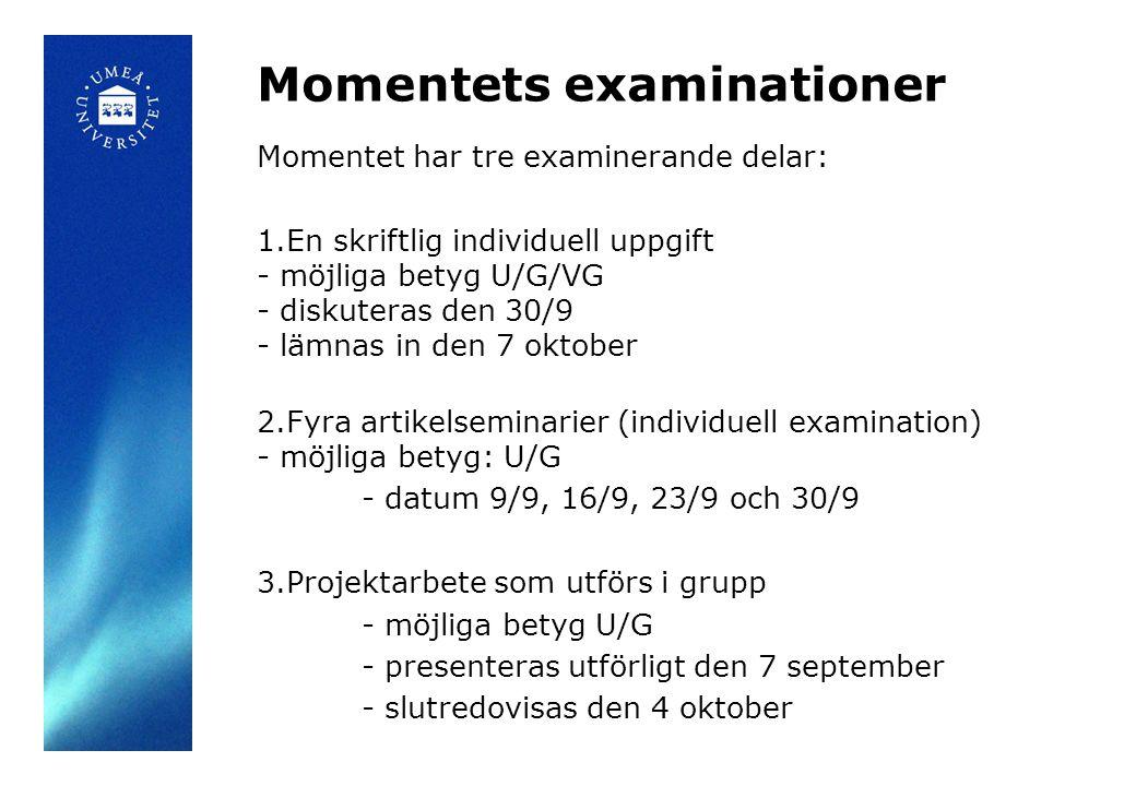 Momentets examinationer Momentet har tre examinerande delar: 1.En skriftlig individuell uppgift - möjliga betyg U/G/VG - diskuteras den 30/9 - lämnas in den 7 oktober 2.Fyra artikelseminarier (individuell examination) - möjliga betyg: U/G - datum 9/9, 16/9, 23/9 och 30/9 3.Projektarbete som utförs i grupp - möjliga betyg U/G - presenteras utförligt den 7 september - slutredovisas den 4 oktober