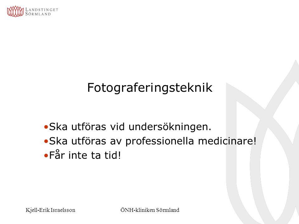 Kjell-Erik IsraelssonÖNH-kliniken Sörmland Fotograferingsteknik Ska utföras vid undersökningen. Ska utföras av professionella medicinare! Får inte ta