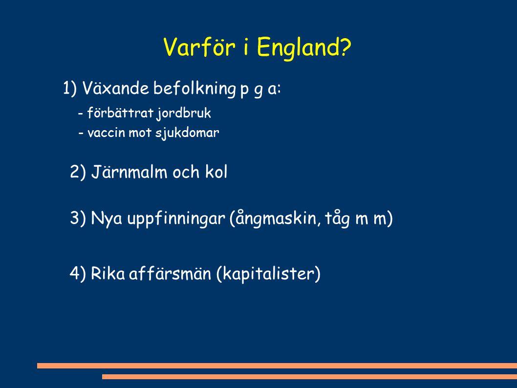 Varför i England? 1) Växande befolkning p g a: - förbättrat jordbruk - vaccin mot sjukdomar 2) Järnmalm och kol 3) Nya uppfinningar (ångmaskin, tåg m