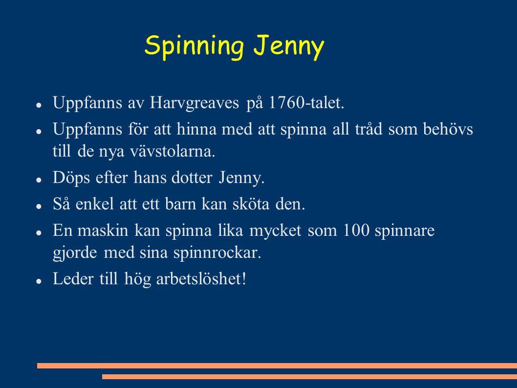 Spinning Jenny Uppfanns av Harvgreaves på 1760-talet. Uppfanns för att hinna med att spinna all tråd som behövs till de nya vävstolarna. Döps efter ha