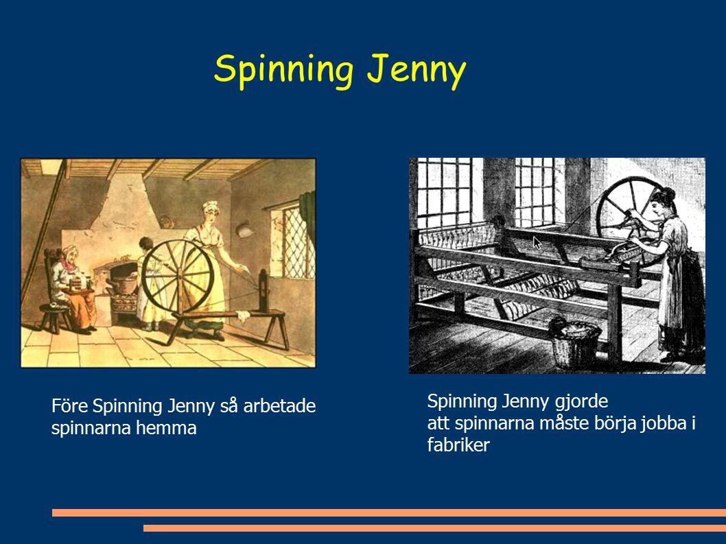 Spinning Jenny Före Spinning Jenny så arbetade spinnarna hemma Spinning Jenny gjorde att spinnarna måste börja jobba i fabriker