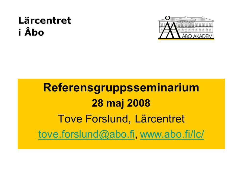 Lärcentret i Åbo Referensgruppsseminarium 28 maj 2008 Tove Forslund, Lärcentret tove.forslund@abo.fitove.forslund@abo.fi, www.abo.fi/lc/www.abo.fi/lc/