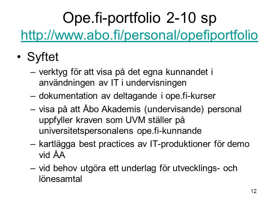 12 Ope.fi-portfolio 2-10 sp http://www.abo.fi/personal/opefiportfolio http://www.abo.fi/personal/opefiportfolio Syftet –verktyg för att visa på det egna kunnandet i användningen av IT i undervisningen –dokumentation av deltagande i ope.fi-kurser –visa på att Åbo Akademis (undervisande) personal uppfyller kraven som UVM ställer på universitetspersonalens ope.fi-kunnande –kartlägga best practices av IT-produktioner för demo vid ÅA –vid behov utgöra ett underlag för utvecklings- och lönesamtal