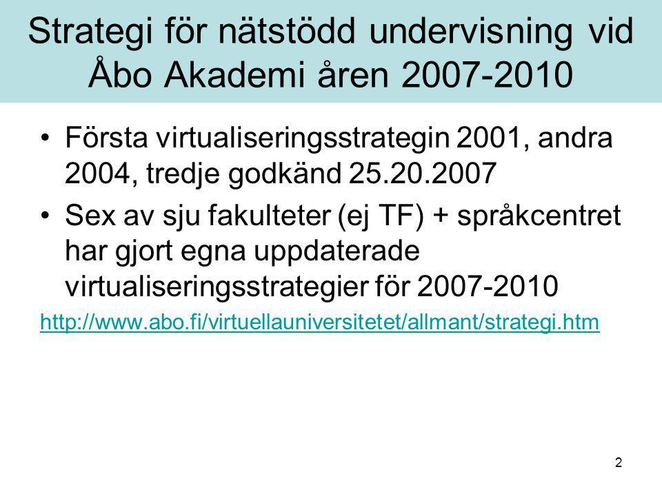 2 Strategi för nätstödd undervisning vid Åbo Akademi åren 2007-2010 Första virtualiseringsstrategin 2001, andra 2004, tredje godkänd 25.20.2007 Sex av sju fakulteter (ej TF) + språkcentret har gjort egna uppdaterade virtualiseringsstrategier för 2007-2010 http://www.abo.fi/virtuellauniversitetet/allmant/strategi.htm