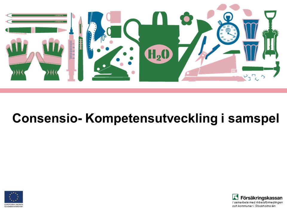 I samarbete med Arbetsförmedlingen och kommuner i Stockholms län Consensio- Kompetensutveckling i samspel