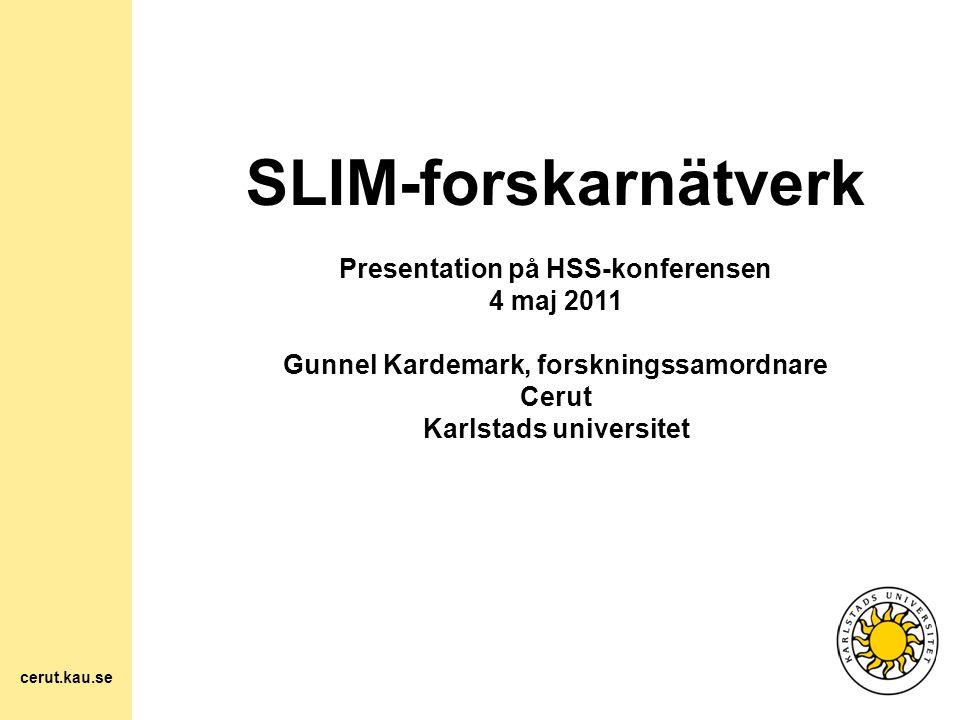 SLIM-forskarnätverk Presentation på HSS-konferensen 4 maj 2011 Gunnel Kardemark, forskningssamordnare Cerut Karlstads universitet cerut.kau.se