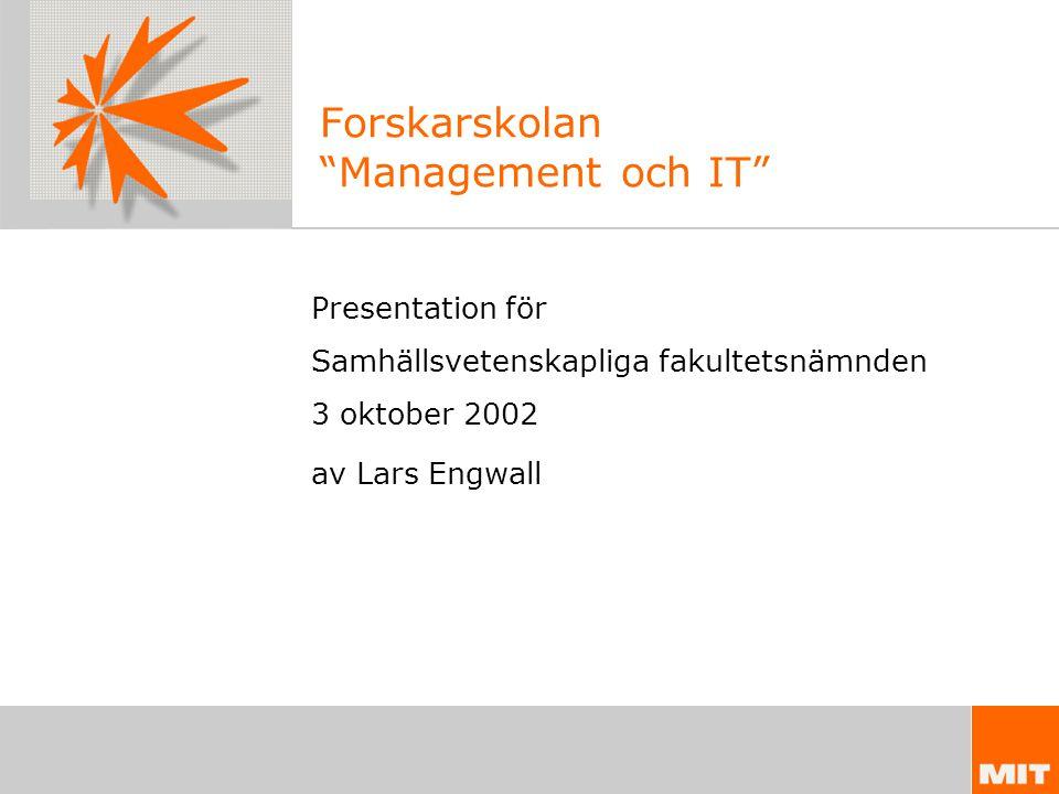 Forskarskolan Management och IT Presentation för Samhällsvetenskapliga fakultetsnämnden 3 oktober 2002 av Lars Engwall