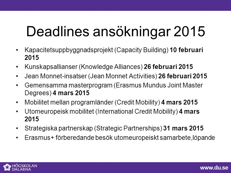 Deadlines ansökningar 2015 Kapacitetsuppbyggnadsprojekt (Capacity Building) 10 februari 2015 Kunskapsallianser (Knowledge Alliances) 26 februari 2015 Jean Monnet-insatser (Jean Monnet Activities) 26 februari 2015 Gemensamma masterprogram (Erasmus Mundus Joint Master Degrees) 4 mars 2015 Mobilitet mellan programländer (Credit Mobility) 4 mars 2015 Utomeuropeisk mobilitet (International Credit Mobility) 4 mars 2015 Strategiska partnerskap (Strategic Partnerships) 31 mars 2015 Erasmus+ förberedande besök utomeuropeiskt samarbete,löpande