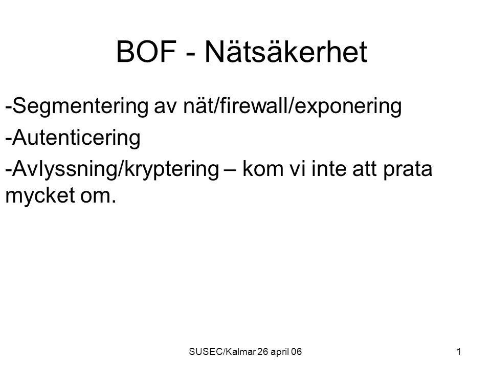SUSEC/Kalmar 26 april 061 BOF - Nätsäkerhet -Segmentering av nät/firewall/exponering -Autenticering -Avlyssning/kryptering – kom vi inte att prata mycket om.
