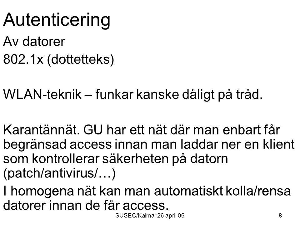 SUSEC/Kalmar 26 april 069 Autenticering Till speciella resurser (VPN – men inte internet) Halmstad Low-tek lösning till en MS-SQL server - Billig dator + linux + iptables mellan Internet och resursen - Web-sida där man authenticerar sig och öppnar - Detta IP-nummer har sedan access en viss tid till denna tjänst.