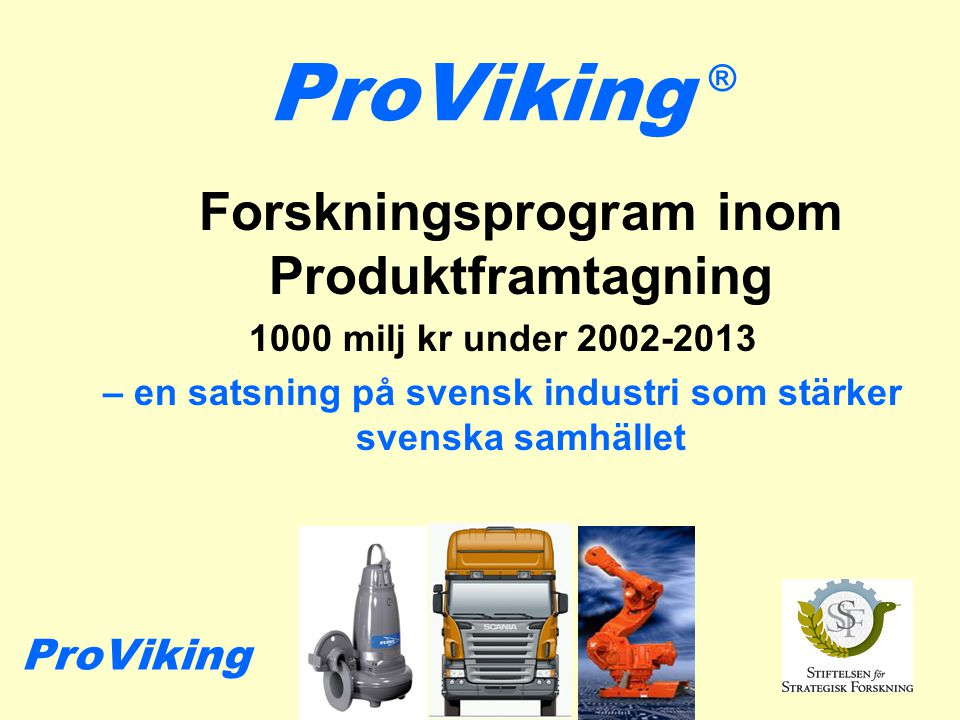 ProViking Forskningsprogram inom Produktframtagning 1000 milj kr under 2002-2013 – en satsning på svensk industri som stärker svenska samhället ® ProViking