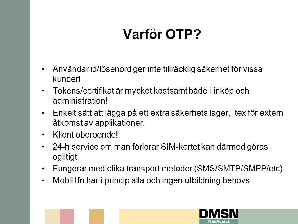 Varför OTP? Användar id/lösenord ger inte tillräcklig säkerhet för vissa kunder! Tokens/certifikat är mycket kostsamt både i inköp och administration!