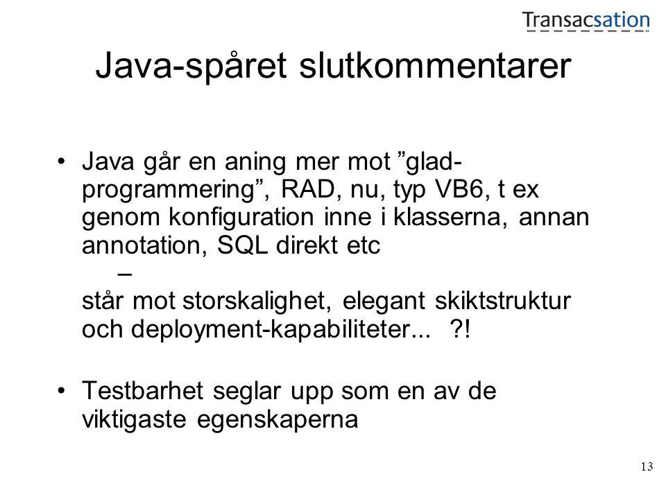 13 Java-spåret slutkommentarer Java går en aning mer mot glad- programmering , RAD, nu, typ VB6, t ex genom konfiguration inne i klasserna, annan annotation, SQL direkt etc – står mot storskalighet, elegant skiktstruktur och deployment-kapabiliteter...