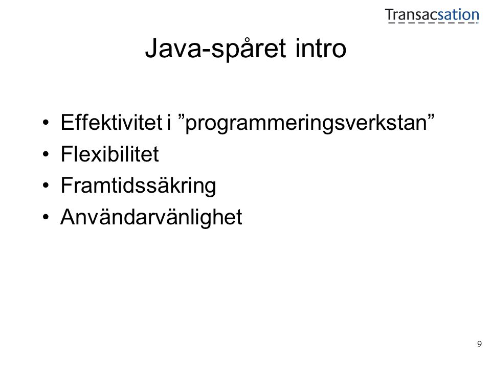 9 Java-spåret intro Effektivitet i programmeringsverkstan Flexibilitet Framtidssäkring Användarvänlighet