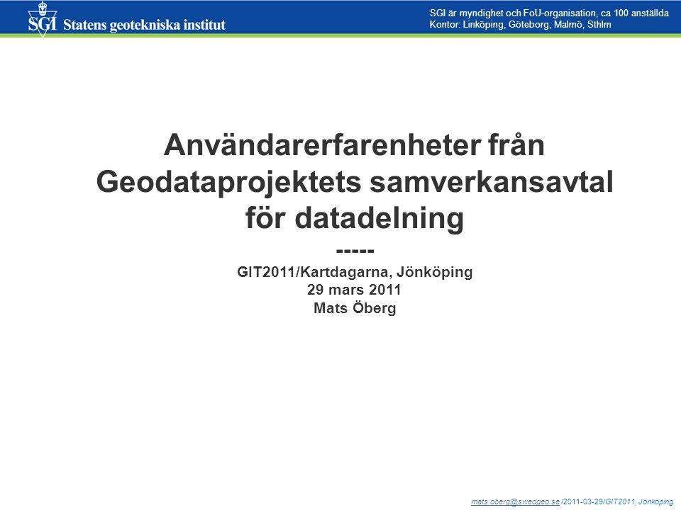 mats.oberg@swedgeo.semats.oberg@swedgeo.se /2011-03-29/GIT2011, Jönköping SGI är myndighet och FoU-organisation, ca 100 anställda Kontor: Linköping, Göteborg, Malmö, Sthlm Användarerfarenheter från Geodataprojektets samverkansavtal för datadelning ----- GIT2011/Kartdagarna, Jönköping 29 mars 2011 Mats Öberg