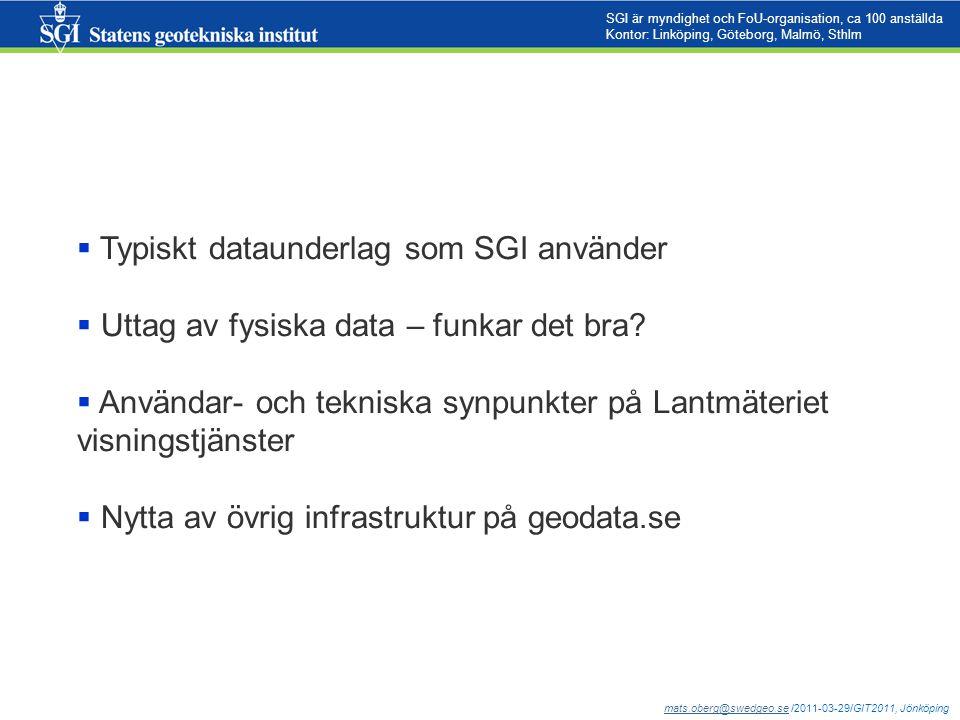 mats.oberg@swedgeo.semats.oberg@swedgeo.se /2011-03-29/GIT2011, Jönköping SGI är myndighet och FoU-organisation, ca 100 anställda Kontor: Linköping, Göteborg, Malmö, Sthlm  Typiskt dataunderlag som SGI använder  Uttag av fysiska data – funkar det bra.