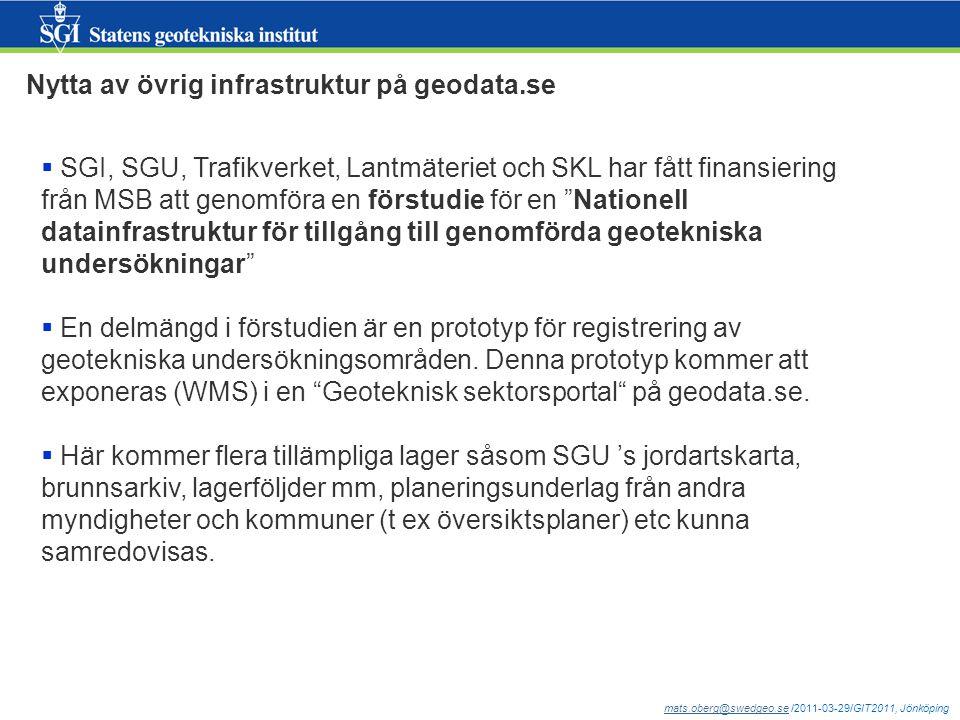 mats.oberg@swedgeo.semats.oberg@swedgeo.se /2011-03-29/GIT2011, Jönköping Nytta av övrig infrastruktur på geodata.se  SGI, SGU, Trafikverket, Lantmäteriet och SKL har fått finansiering från MSB att genomföra en förstudie för en Nationell datainfrastruktur för tillgång till genomförda geotekniska undersökningar  En delmängd i förstudien är en prototyp för registrering av geotekniska undersökningsområden.