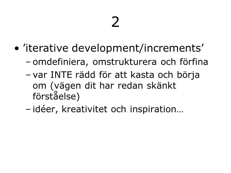2 'iterative development/increments' –omdefiniera, omstrukturera och förfina –var INTE rädd för att kasta och börja om (vägen dit har redan skänkt förståelse) –idéer, kreativitet och inspiration…