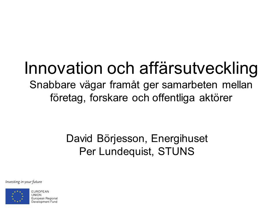 Innovation och affärsutveckling Snabbare vägar framåt ger samarbeten mellan företag, forskare och offentliga aktörer David Börjesson, Energihuset Per Lundequist, STUNS
