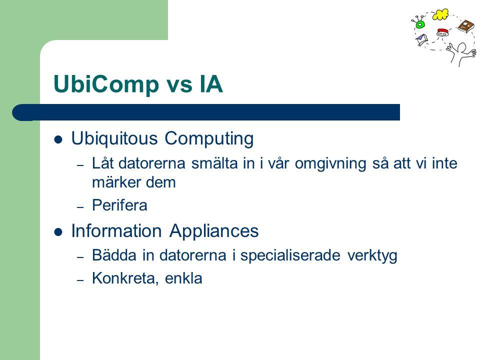 UbiComp vs IA Ubiquitous Computing – Låt datorerna smälta in i vår omgivning så att vi inte märker dem – Perifera Information Appliances – Bädda in datorerna i specialiserade verktyg – Konkreta, enkla