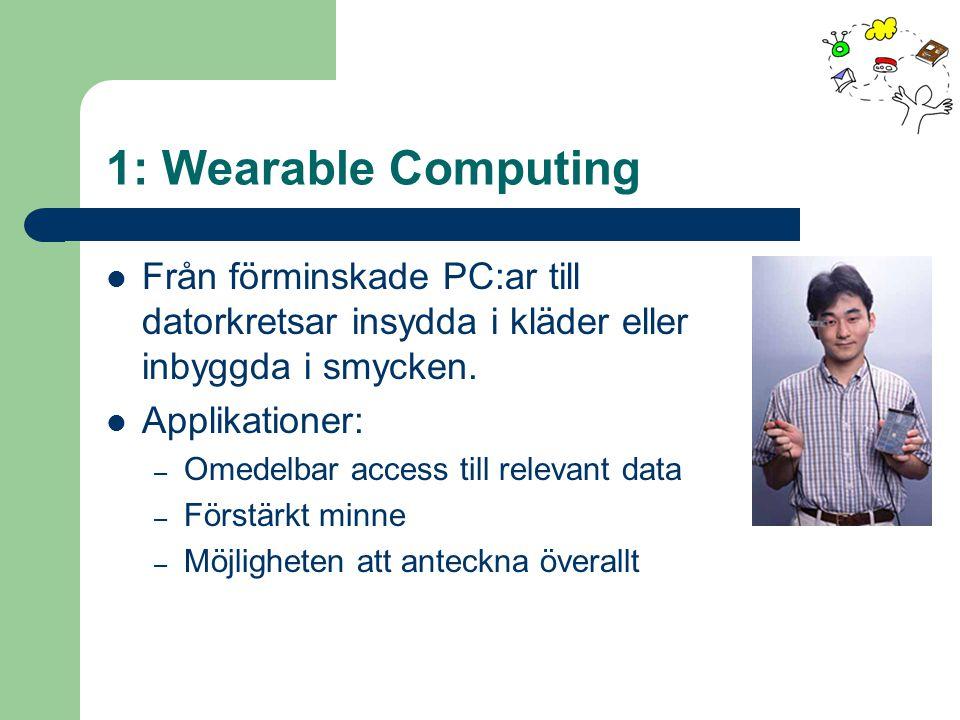 1: Wearable Computing Från förminskade PC:ar till datorkretsar insydda i kläder eller inbyggda i smycken.