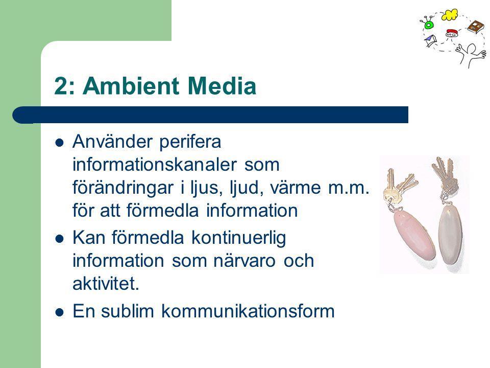 2: Ambient Media Använder perifera informationskanaler som förändringar i ljus, ljud, värme m.m.