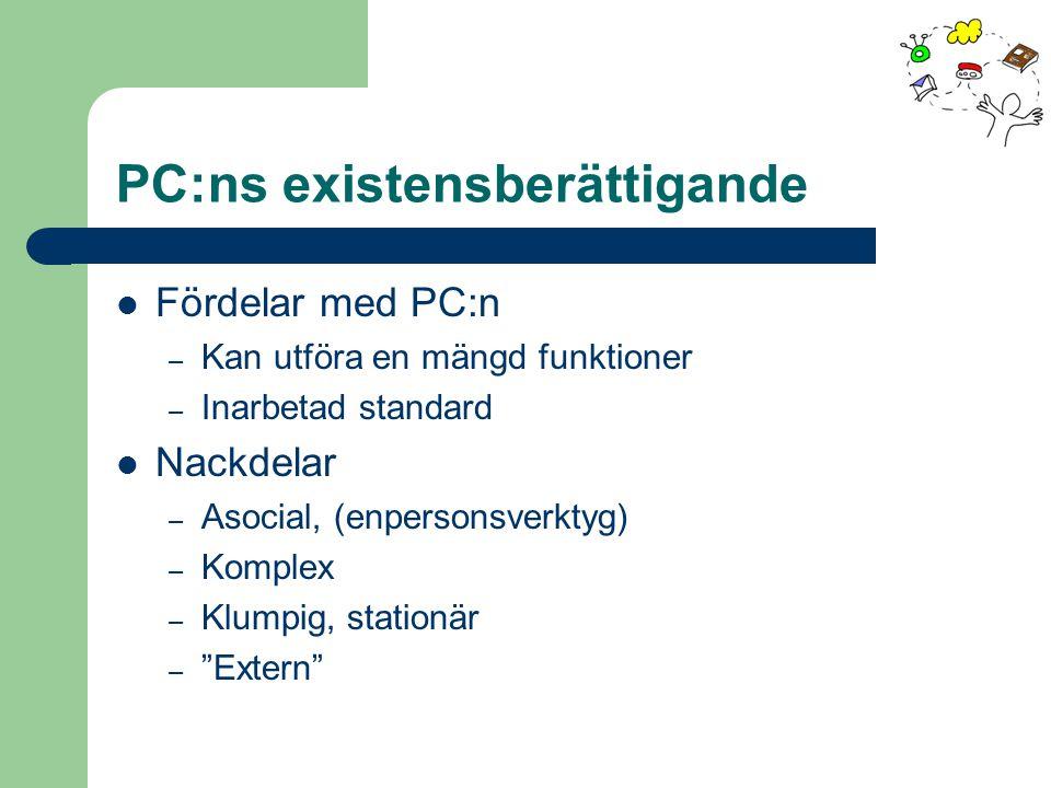 PC:ns existensberättigande Fördelar med PC:n – Kan utföra en mängd funktioner – Inarbetad standard Nackdelar – Asocial, (enpersonsverktyg) – Komplex – Klumpig, stationär – Extern