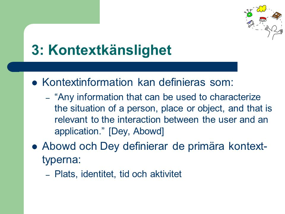 3: Kontextkänslighet Kontextinformation kan definieras som: – Any information that can be used to characterize the situation of a person, place or object, and that is relevant to the interaction between the user and an application. [Dey, Abowd] Abowd och Dey definierar de primära kontext- typerna: – Plats, identitet, tid och aktivitet