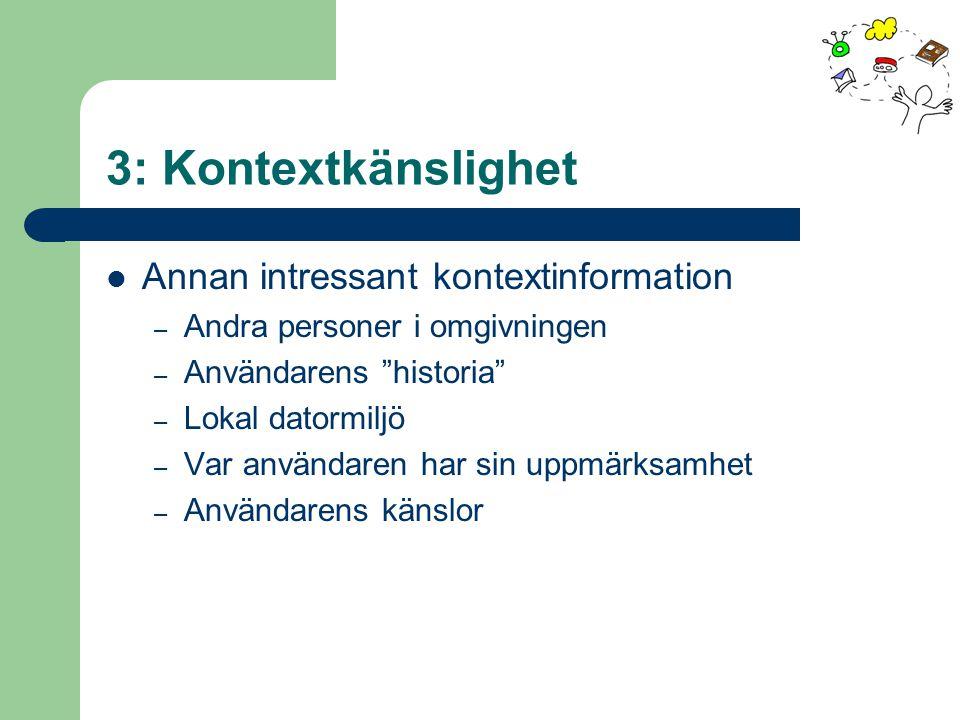 3: Kontextkänslighet Annan intressant kontextinformation – Andra personer i omgivningen – Användarens historia – Lokal datormiljö – Var användaren har sin uppmärksamhet – Användarens känslor