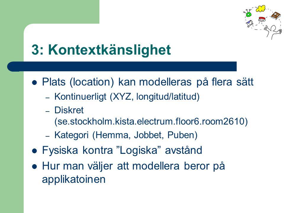 3: Kontextkänslighet Plats (location) kan modelleras på flera sätt – Kontinuerligt (XYZ, longitud/latitud) – Diskret (se.stockholm.kista.electrum.floor6.room2610) – Kategori (Hemma, Jobbet, Puben) Fysiska kontra Logiska avstånd Hur man väljer att modellera beror på applikatoinen